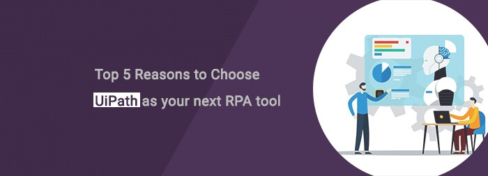 Top 5 Reasons to Choose UiPath as your next RPA tool